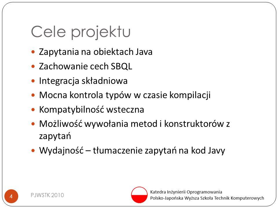 Cele projektu PJWSTK 2010 4 Zapytania na obiektach Java Zachowanie cech SBQL Integracja składniowa Mocna kontrola typów w czasie kompilacji Kompatybilność wsteczna Możliwość wywołania metod i konstruktorów z zapytań Wydajność – tłumaczenie zapytań na kod Javy