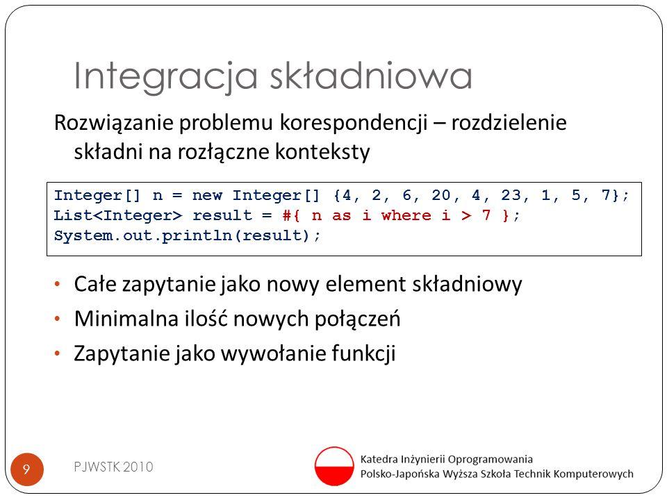 Integracja składniowa PJWSTK 2010 9 Rozwiązanie problemu korespondencji – rozdzielenie składni na rozłączne konteksty Integer[] n = new Integer[] {4, 2, 6, 20, 4, 23, 1, 5, 7}; List result = #{ n as i where i > 7 }; System.out.println(result); Całe zapytanie jako nowy element składniowy Minimalna ilość nowych połączeń Zapytanie jako wywołanie funkcji