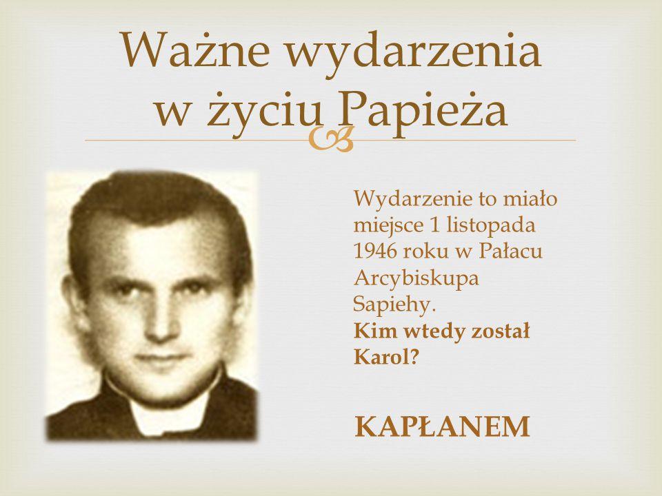  Ważne wydarzenia w życiu Papieża Wydarzenie to miało miejsce 1 listopada 1946 roku w Pałacu Arcybiskupa Sapiehy. Kim wtedy został Karol? KAPŁANEM
