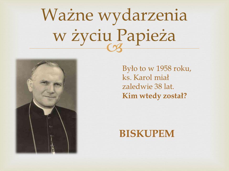  Ważne wydarzenia w życiu Papieża Było to w 1958 roku, ks. Karol miał zaledwie 38 lat. Kim wtedy został? BISKUPEM