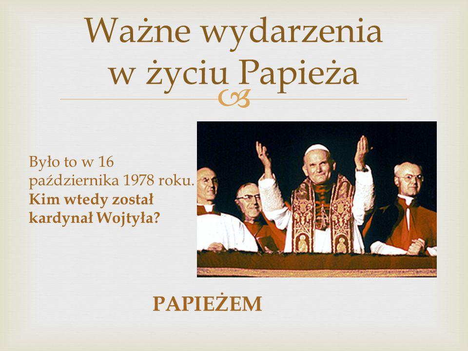  Ważne wydarzenia w życiu Papieża Było to w 16 października 1978 roku. Kim wtedy został kardynał Wojtyła? PAPIEŻEM