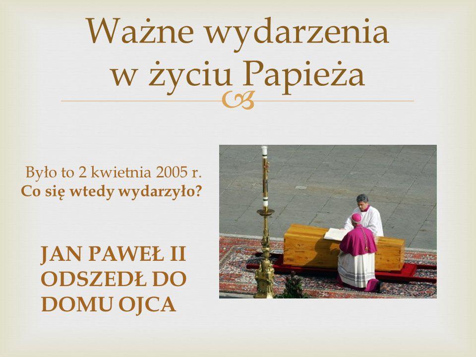  Ważne wydarzenia w życiu Papieża Było to 2 kwietnia 2005 r. Co się wtedy wydarzyło? JAN PAWEŁ II ODSZEDŁ DO DOMU OJCA