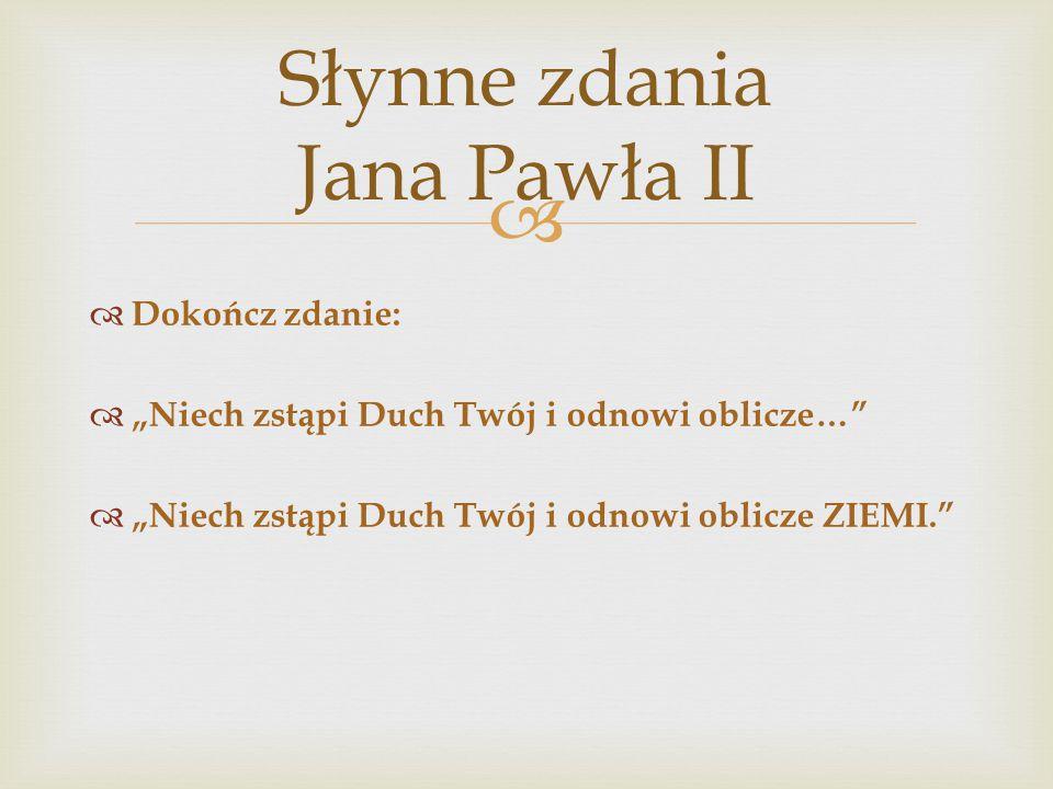 """  Dokończ zdanie:  """"Niech zstąpi Duch Twój i odnowi oblicze…  """"Niech zstąpi Duch Twój i odnowi oblicze ZIEMI. Słynne zdania Jana Pawła II"""