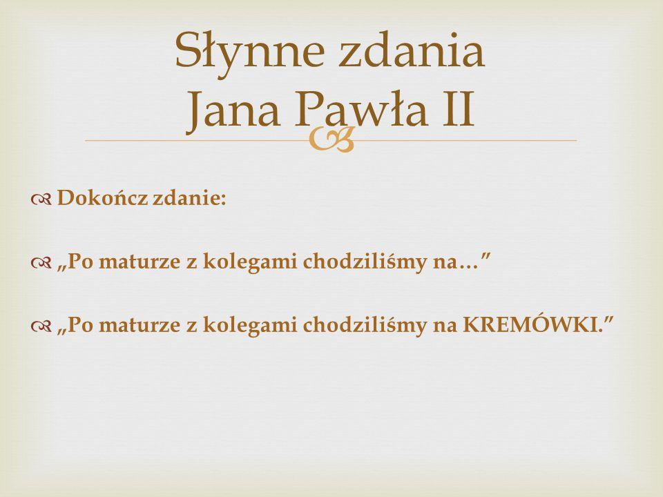 """ Słynne zdania Jana Pawła II  Dokończ zdanie:  """"Po maturze z kolegami chodziliśmy na…  """"Po maturze z kolegami chodziliśmy na KREMÓWKI."""