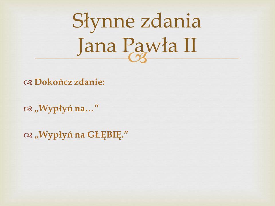 """ Słynne zdania Jana Pawła II  Dokończ zdanie:  """"Wypłyń na…""""  """"Wypłyń na GŁĘBIĘ."""""""