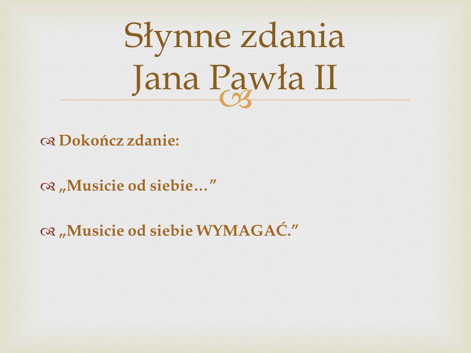 """ Słynne zdania Jana Pawła II  Dokończ zdanie:  """"Musicie od siebie…""""  """"Musicie od siebie WYMAGAĆ."""""""
