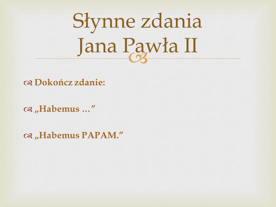 """ Słynne zdania Jana Pawła II  Dokończ zdanie:  """"Habemus …""""  """"Habemus PAPAM."""""""
