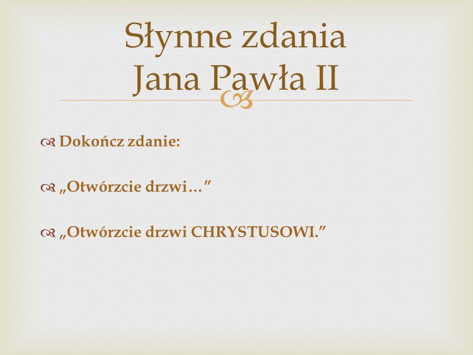 """ Słynne zdania Jana Pawła II  Dokończ zdanie:  """"Otwórzcie drzwi…""""  """"Otwórzcie drzwi CHRYSTUSOWI."""""""