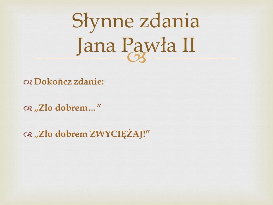 """ Słynne zdania Jana Pawła II  Dokończ zdanie:  """"Zło dobrem…  """"Zło dobrem ZWYCIĘŻAJ!"""