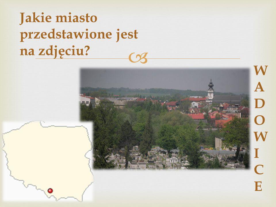  Jakie miasto przedstawione jest na zdjęciu? WADOWICEWADOWICE