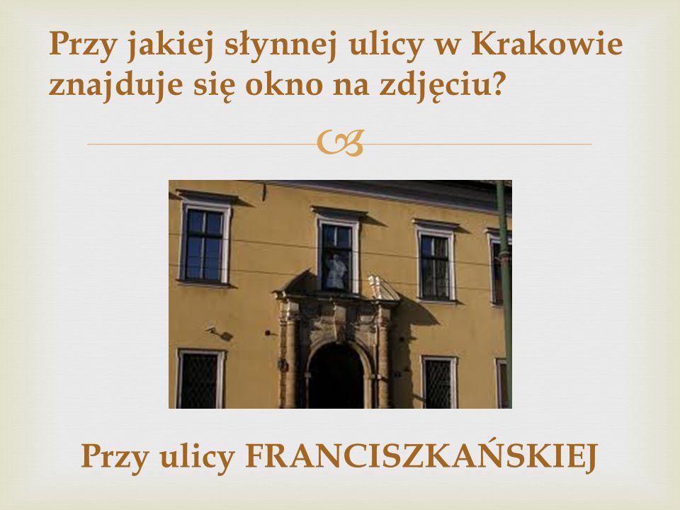  Przy jakiej słynnej ulicy w Krakowie znajduje się okno na zdjęciu? Przy ulicy FRANCISZKAŃSKIEJ