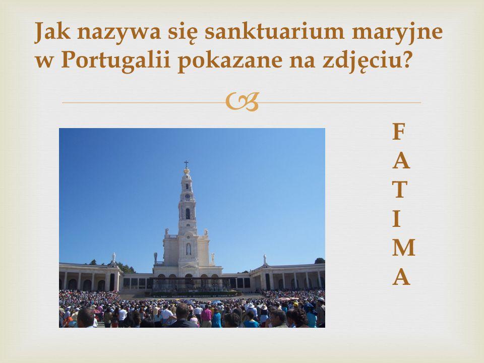  Jak nazywa się sanktuarium maryjne w Portugalii pokazane na zdjęciu? FATIMAFATIMA