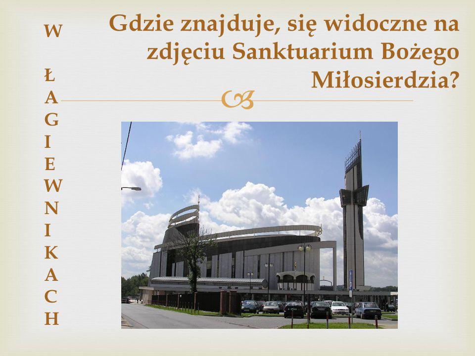  Gdzie znajduje, się widoczne na zdjęciu Sanktuarium Bożego Miłosierdzia? W ŁAGIEWNIKACHW ŁAGIEWNIKACH