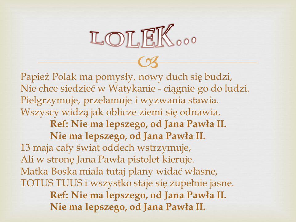  Papież Polak ma pomysły, nowy duch się budzi, Nie chce siedzieć w Watykanie - ciągnie go do ludzi.