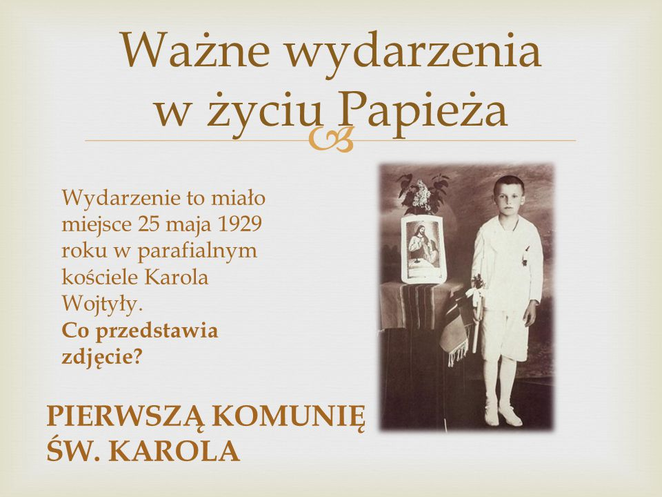 Ważne wydarzenia w życiu Papieża Wydarzenie to miało miejsce 25 maja 1929 roku w parafialnym kościele Karola Wojtyły. Co przedstawia zdjęcie? PIERWS
