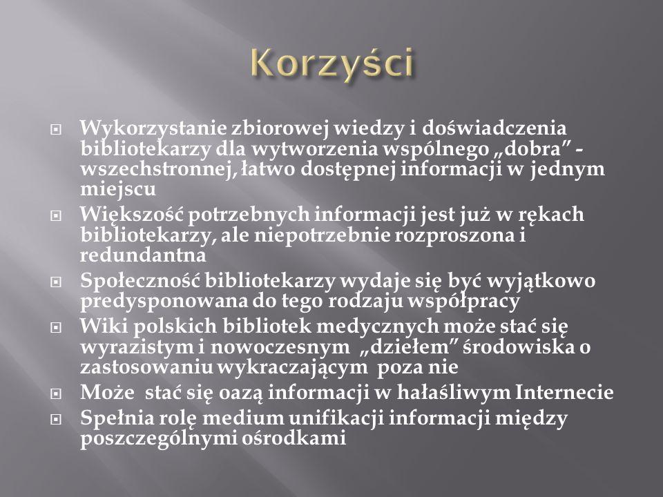 """ Wykorzystanie zbiorowej wiedzy i doświadczenia bibliotekarzy dla wytworzenia wspólnego """"dobra - wszechstronnej, łatwo dostępnej informacji w jednym miejscu  Większość potrzebnych informacji jest już w rękach bibliotekarzy, ale niepotrzebnie rozproszona i redundantna  Społeczność bibliotekarzy wydaje się być wyjątkowo predysponowana do tego rodzaju współpracy  Wiki polskich bibliotek medycznych może stać się wyrazistym i nowoczesnym """"dziełem środowiska o zastosowaniu wykraczającym poza nie  Może stać się oazą informacji w hałaśliwym Internecie  Spełnia rolę medium unifikacji informacji między poszczególnymi ośrodkami"""