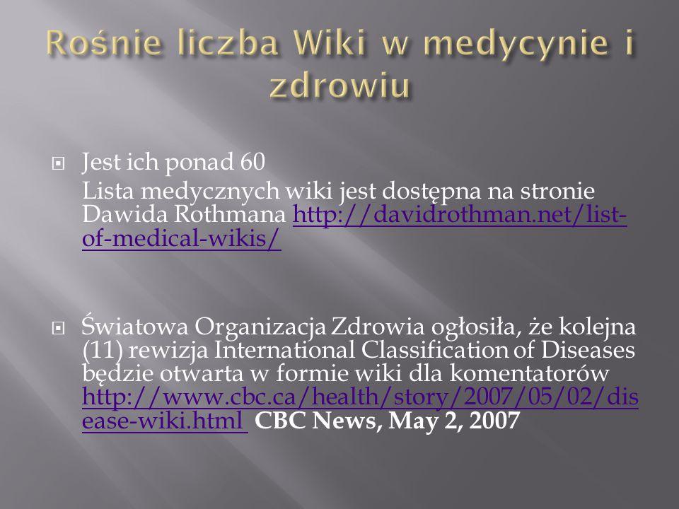  Jest ich ponad 60 Lista medycznych wiki jest dostępna na stronie Dawida Rothmana http://davidrothman.net/list- of-medical-wikis/http://davidrothman.net/list- of-medical-wikis/  Światowa Organizacja Zdrowia ogłosiła, że kolejna (11) rewizja International Classification of Diseases będzie otwarta w formie wiki dla komentatorów http://www.cbc.ca/health/story/2007/05/02/dis ease-wiki.html CBC News, May 2, 2007 http://www.cbc.ca/health/story/2007/05/02/dis ease-wiki.html