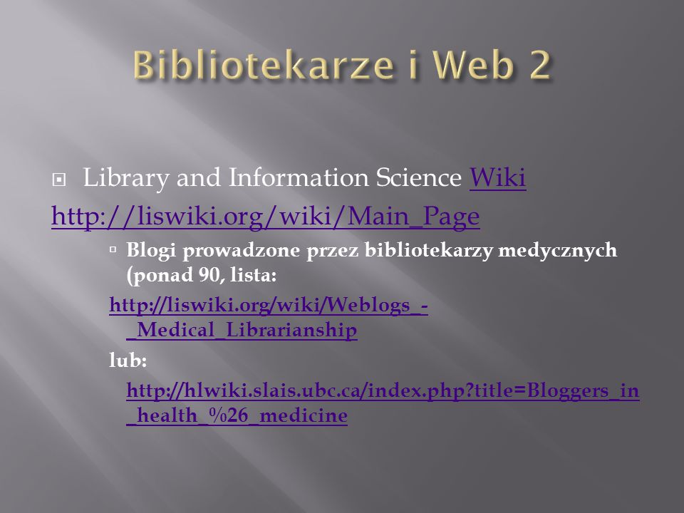  Library and Information Science WikiWiki http://liswiki.org/wiki/Main_Page  Blogi prowadzone przez bibliotekarzy medycznych (ponad 90, lista: http://liswiki.org/wiki/Weblogs_- _Medical_Librarianship lub: http://hlwiki.slais.ubc.ca/index.php title=Bloggers_in _health_%26_medicine