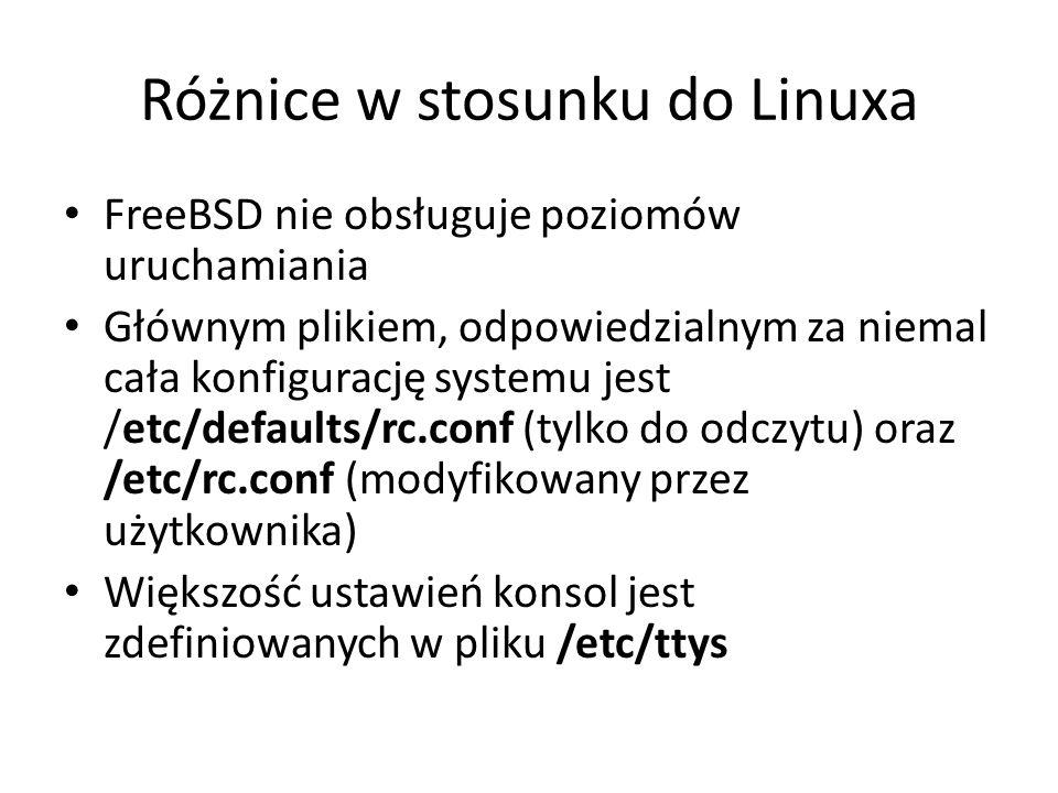 Różnice w stosunku do Linuxa FreeBSD nie obsługuje poziomów uruchamiania Głównym plikiem, odpowiedzialnym za niemal cała konfigurację systemu jest /etc/defaults/rc.conf (tylko do odczytu) oraz /etc/rc.conf (modyfikowany przez użytkownika) Większość ustawień konsol jest zdefiniowanych w pliku /etc/ttys