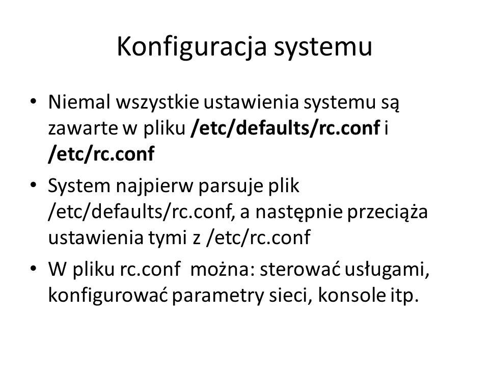 Konfiguracja systemu Niemal wszystkie ustawienia systemu są zawarte w pliku /etc/defaults/rc.conf i /etc/rc.conf System najpierw parsuje plik /etc/defaults/rc.conf, a następnie przeciąża ustawienia tymi z /etc/rc.conf W pliku rc.conf można: sterować usługami, konfigurować parametry sieci, konsole itp.
