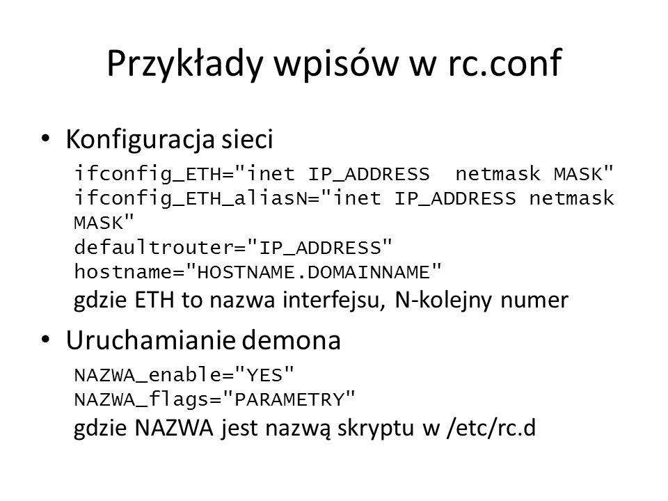 Przykłady wpisów w rc.conf Konfiguracja sieci ifconfig_ETH= inet IP_ADDRESS netmask MASK ifconfig_ETH_aliasN= inet IP_ADDRESS netmask MASK defaultrouter= IP_ADDRESS hostname= HOSTNAME.DOMAINNAME gdzie ETH to nazwa interfejsu, N-kolejny numer Uruchamianie demona NAZWA_enable= YES NAZWA_flags= PARAMETRY gdzie NAZWA jest nazwą skryptu w /etc/rc.d