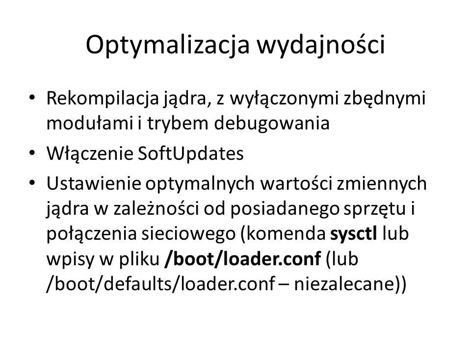 Optymalizacja wydajności Rekompilacja jądra, z wyłączonymi zbędnymi modułami i trybem debugowania Włączenie SoftUpdates Ustawienie optymalnych wartości zmiennych jądra w zależności od posiadanego sprzętu i połączenia sieciowego (komenda sysctl lub wpisy w pliku /boot/loader.conf (lub /boot/defaults/loader.conf – niezalecane))