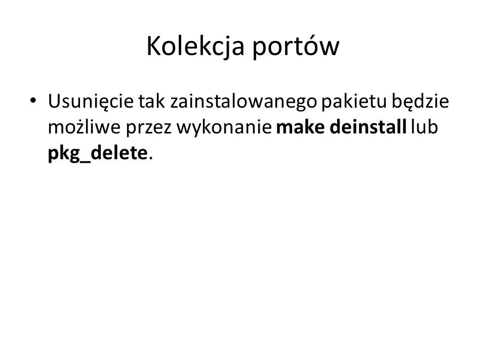 Kolekcja portów Usunięcie tak zainstalowanego pakietu będzie możliwe przez wykonanie make deinstall lub pkg_delete.
