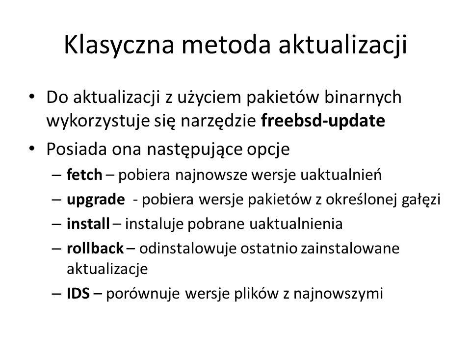 Klasyczna metoda aktualizacji Do aktualizacji z użyciem pakietów binarnych wykorzystuje się narzędzie freebsd-update Posiada ona następujące opcje – fetch – pobiera najnowsze wersje uaktualnień – upgrade - pobiera wersje pakietów z określonej gałęzi – install – instaluje pobrane uaktualnienia – rollback – odinstalowuje ostatnio zainstalowane aktualizacje – IDS – porównuje wersje plików z najnowszymi