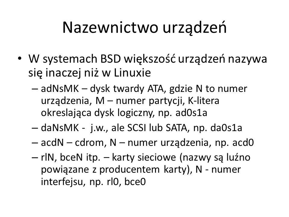 Nazewnictwo urządzeń W systemach BSD większość urządzeń nazywa się inaczej niż w Linuxie – adNsMK – dysk twardy ATA, gdzie N to numer urządzenia, M – numer partycji, K-litera okreslająca dysk logiczny, np.