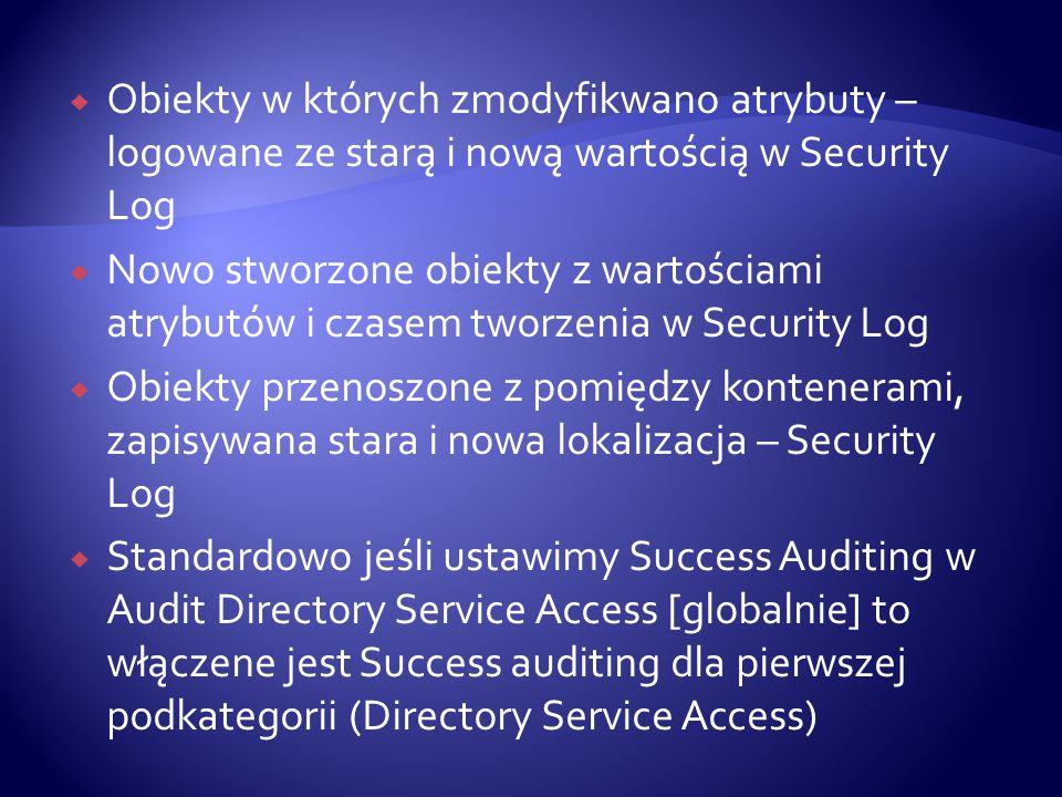  Obiekty w których zmodyfikwano atrybuty – logowane ze starą i nową wartością w Security Log  Nowo stworzone obiekty z wartościami atrybutów i czasem tworzenia w Security Log  Obiekty przenoszone z pomiędzy kontenerami, zapisywana stara i nowa lokalizacja – Security Log  Standardowo jeśli ustawimy Success Auditing w Audit Directory Service Access [globalnie] to włączene jest Success auditing dla pierwszej podkategorii (Directory Service Access)