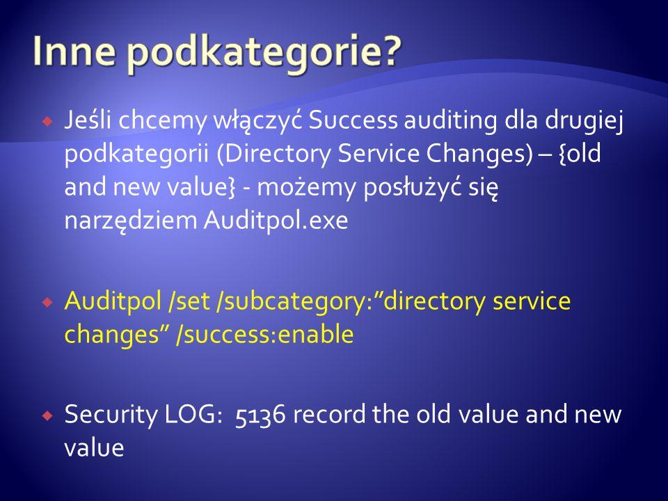  Jeśli chcemy włączyć Success auditing dla drugiej podkategorii (Directory Service Changes) – {old and new value} - możemy posłużyć się narzędziem Auditpol.exe  Auditpol /set /subcategory: directory service changes /success:enable  Security LOG: 5136 record the old value and new value