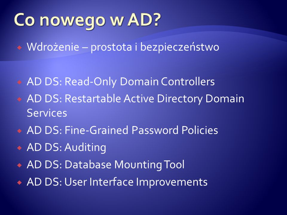  Wdrożenie – prostota i bezpieczeństwo  AD DS: Read-Only Domain Controllers  AD DS: Restartable Active Directory Domain Services  AD DS: Fine-Grained Password Policies  AD DS: Auditing  AD DS: Database Mounting Tool  AD DS: User Interface Improvements