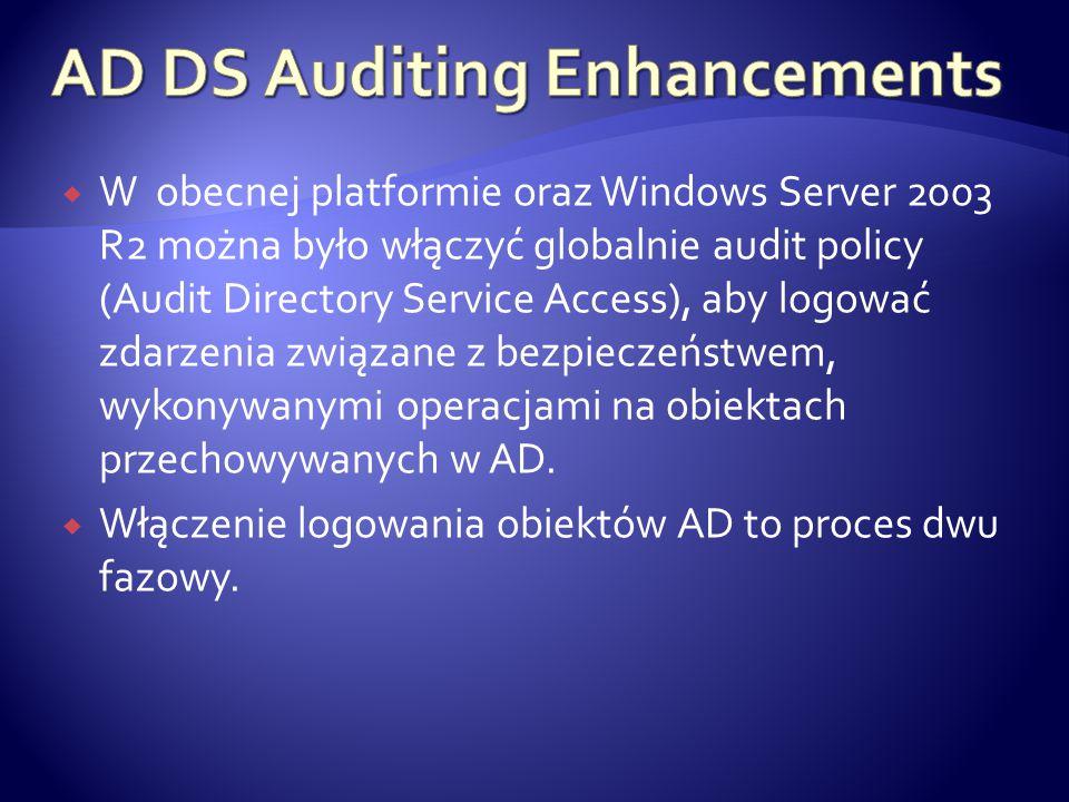  W obecnej platformie oraz Windows Server 2003 R2 można było włączyć globalnie audit policy (Audit Directory Service Access), aby logować zdarzenia z