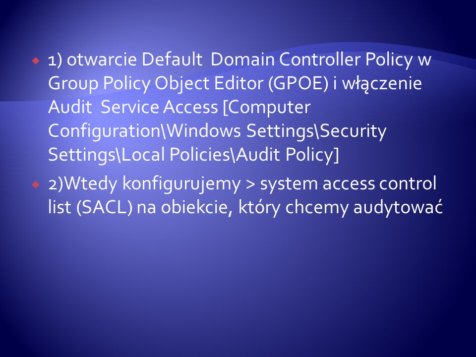  1) otwarcie Default Domain Controller Policy w Group Policy Object Editor (GPOE) i włączenie Audit Service Access [Computer Configuration\Windows Se