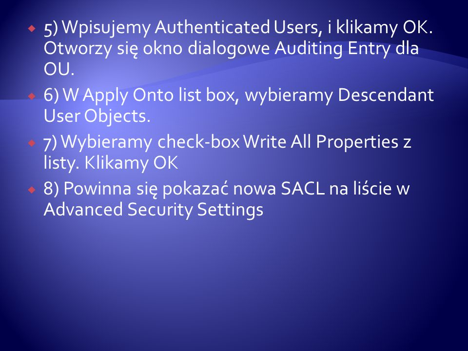  5) Wpisujemy Authenticated Users, i klikamy OK. Otworzy się okno dialogowe Auditing Entry dla OU.  6) W Apply Onto list box, wybieramy Descendant U