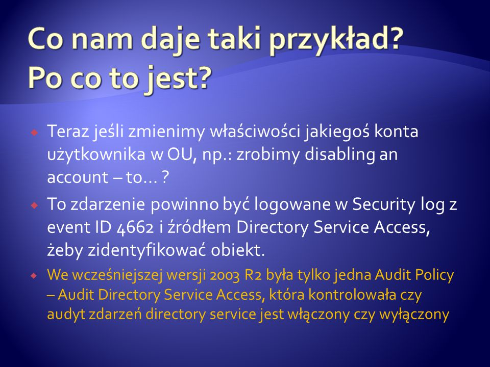  Directory Service Access  Directory Service Changes  Directory Service Replication  Detailed Directory Service Replication  Jedna z tych kategorii – Directory Service Changes – jest ulepszona żeby uwzględnić zmiany w obiektach AD DS { SACL jest skonfigurowany i pozwala na audyt obiektów }
