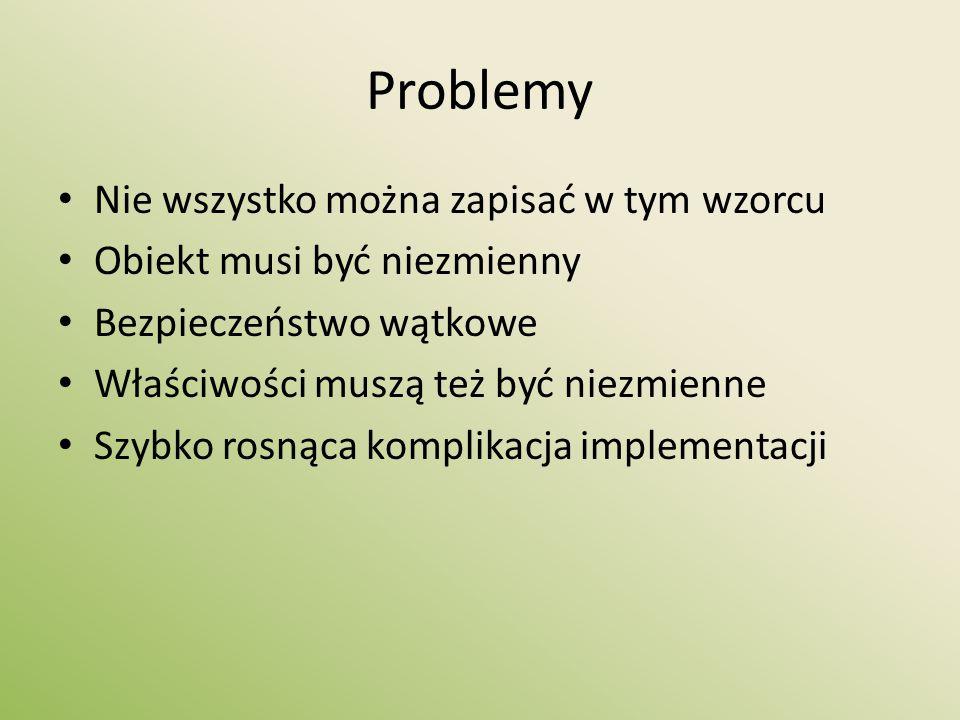 Problemy Nie wszystko można zapisać w tym wzorcu Obiekt musi być niezmienny Bezpieczeństwo wątkowe Właściwości muszą też być niezmienne Szybko rosnąca komplikacja implementacji