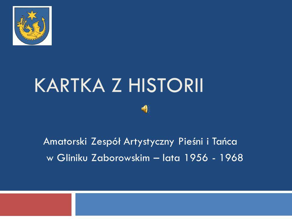 KARTKA Z HISTORII Amatorski Zespół Artystyczny Pieśni i Tańca w Gliniku Zaborowskim – lata 1956 - 1968