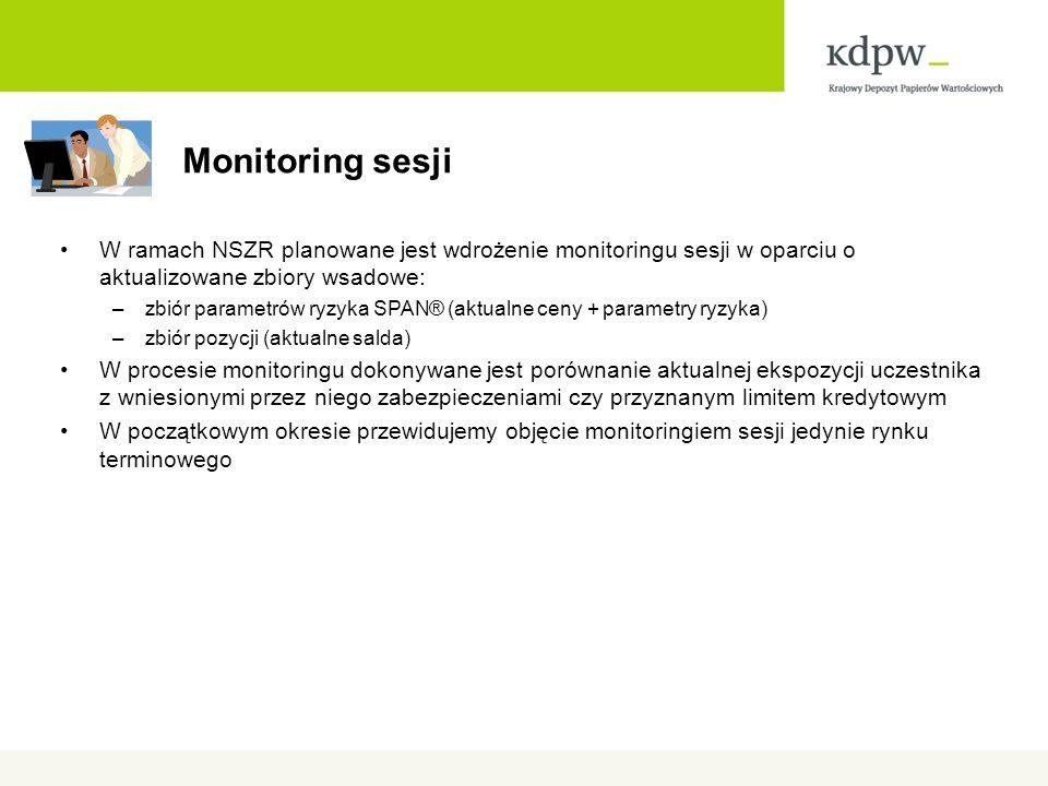 Monitoring sesji W ramach NSZR planowane jest wdrożenie monitoringu sesji w oparciu o aktualizowane zbiory wsadowe: –zbiór parametrów ryzyka SPAN® (aktualne ceny + parametry ryzyka) –zbiór pozycji (aktualne salda) W procesie monitoringu dokonywane jest porównanie aktualnej ekspozycji uczestnika z wniesionymi przez niego zabezpieczeniami czy przyznanym limitem kredytowym W początkowym okresie przewidujemy objęcie monitoringiem sesji jedynie rynku terminowego