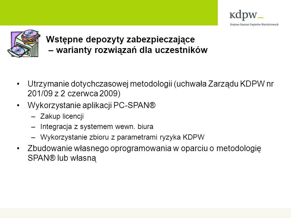 Wstępne depozyty zabezpieczające – warianty rozwiązań dla uczestników Utrzymanie dotychczasowej metodologii (uchwała Zarządu KDPW nr 201/09 z 2 czerwca 2009) Wykorzystanie aplikacji PC-SPAN® –Zakup licencji –Integracja z systemem wewn.