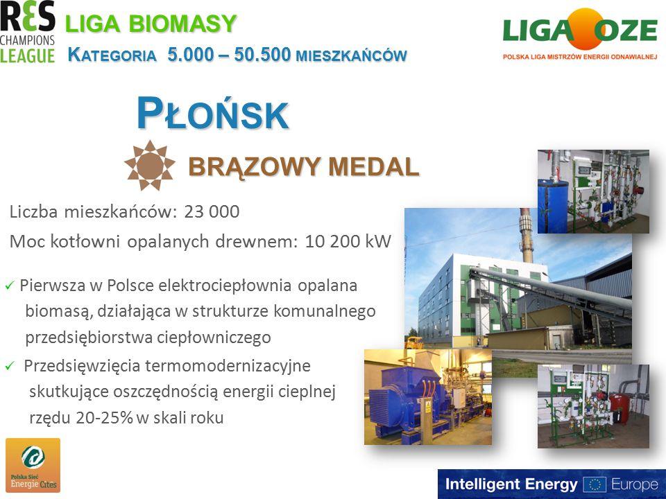 P ŁOŃSK BRĄZOWY MEDAL K ATEGORIA 5.000 – 50.500 MIESZKAŃCÓW Liczba mieszkańców: 23 000 Moc kotłowni opalanych drewnem: 10 200 kW LIGA BIOMASY Pierwsza w Polsce elektrociepłownia opalana biomasą, działająca w strukturze komunalnego przedsiębiorstwa ciepłowniczego Przedsięwzięcia termomodernizacyjne skutkujące oszczędnością energii cieplnej rzędu 20-25% w skali roku