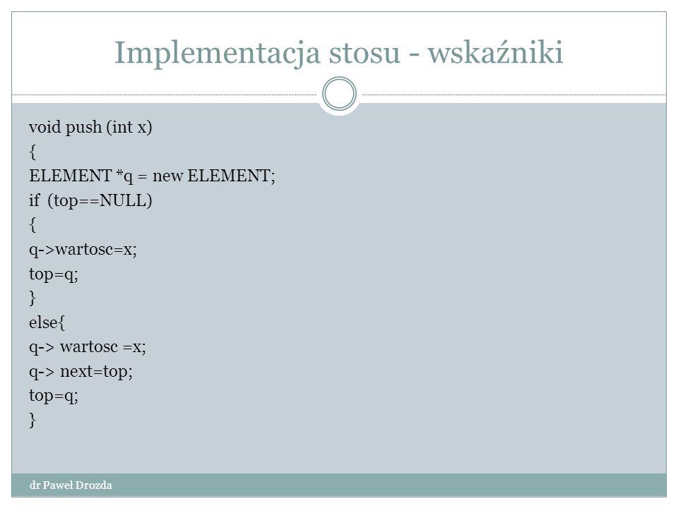 Implementacja stosu - wskaźniki dr Paweł Drozda void push (int x) { ELEMENT *q = new ELEMENT; if (top==NULL) { q->wartosc=x; top=q; } else{ q-> wartos