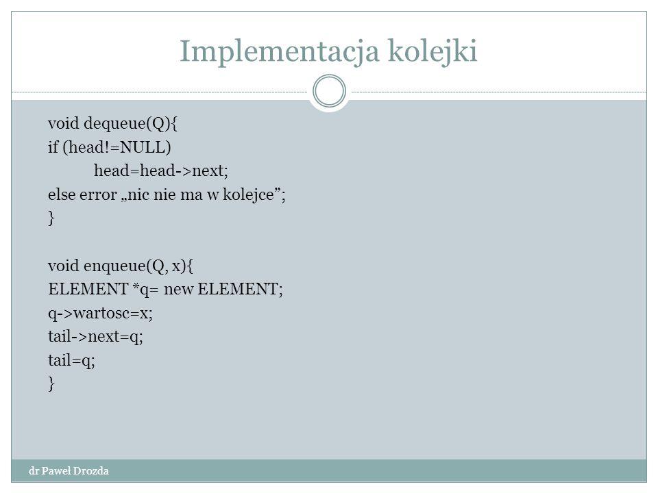 "Implementacja kolejki dr Paweł Drozda void dequeue(Q){ if (head!=NULL) head=head->next; else error ""nic nie ma w kolejce""; } void enqueue(Q, x){ ELEME"