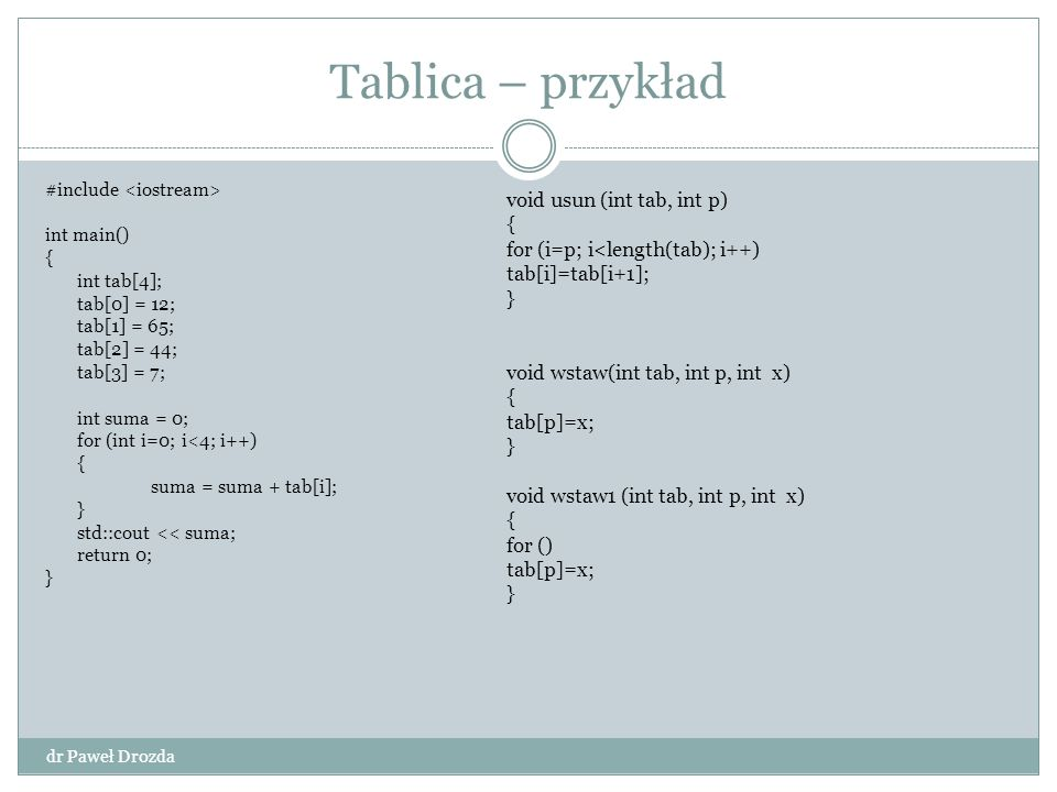 Tablica – przykład dr Paweł Drozda #include int main() { int tab[4]; tab[0] = 12; tab[1] = 65; tab[2] = 44; tab[3] = 7; int suma = 0; for (int i=0; i<