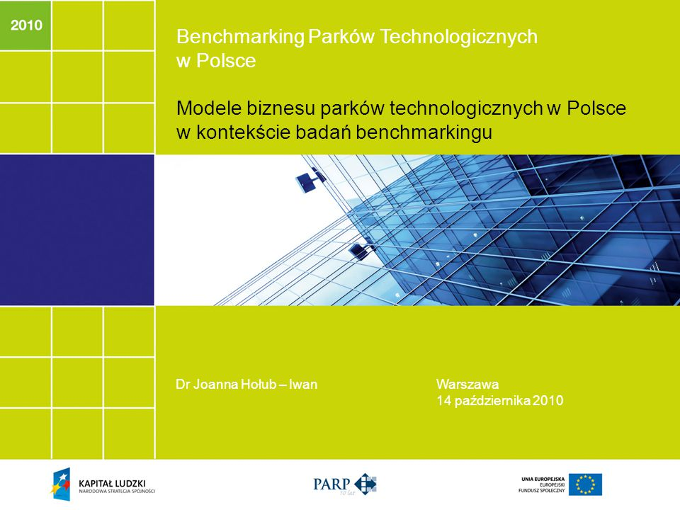 Benchmarking Parków Technologicznych w Polsce Modele biznesu parków technologicznych w Polsce w kontekście badań benchmarkingu Dr Joanna Hołub – IwanWarszawa 14 października 2010