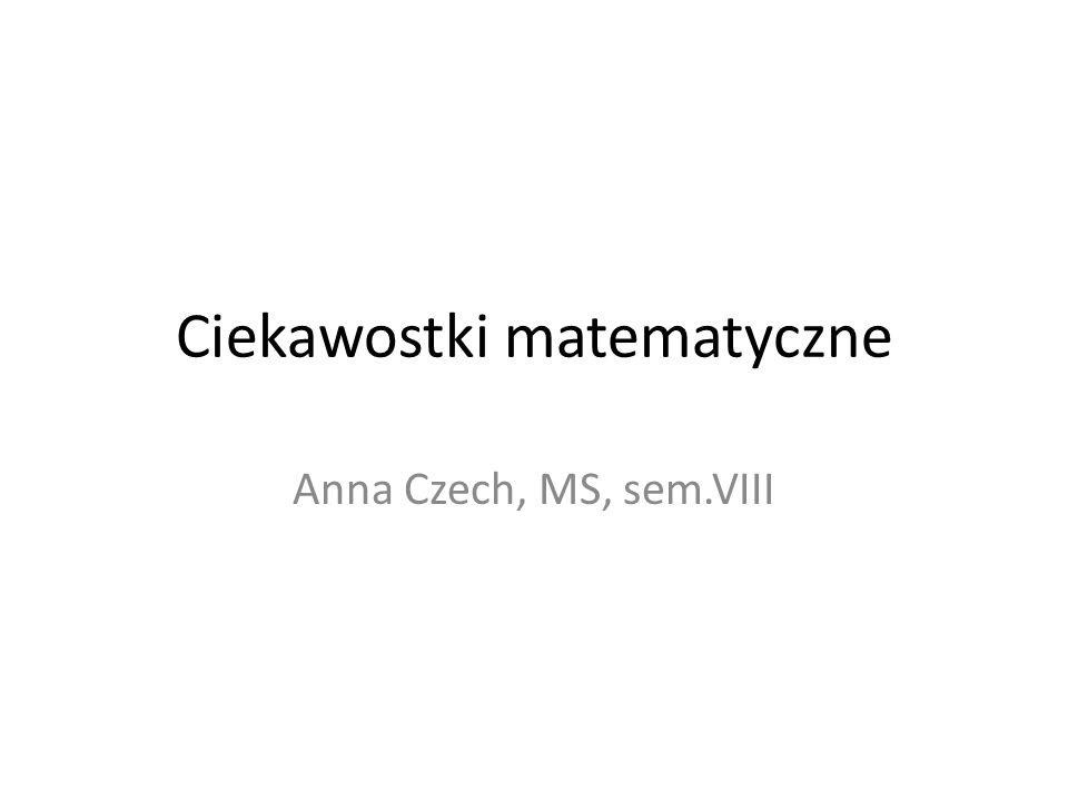 Ciekawostki matematyczne Anna Czech, MS, sem.VIII