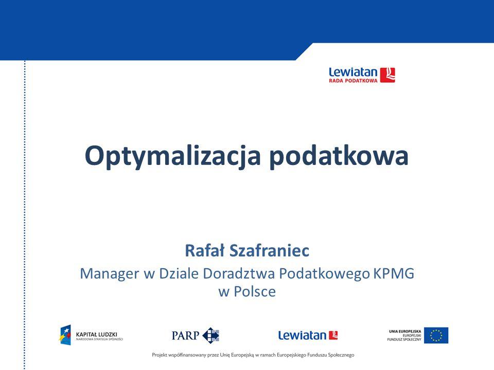 Optymalizacja podatkowa Rafał Szafraniec Manager w Dziale Doradztwa Podatkowego KPMG w Polsce
