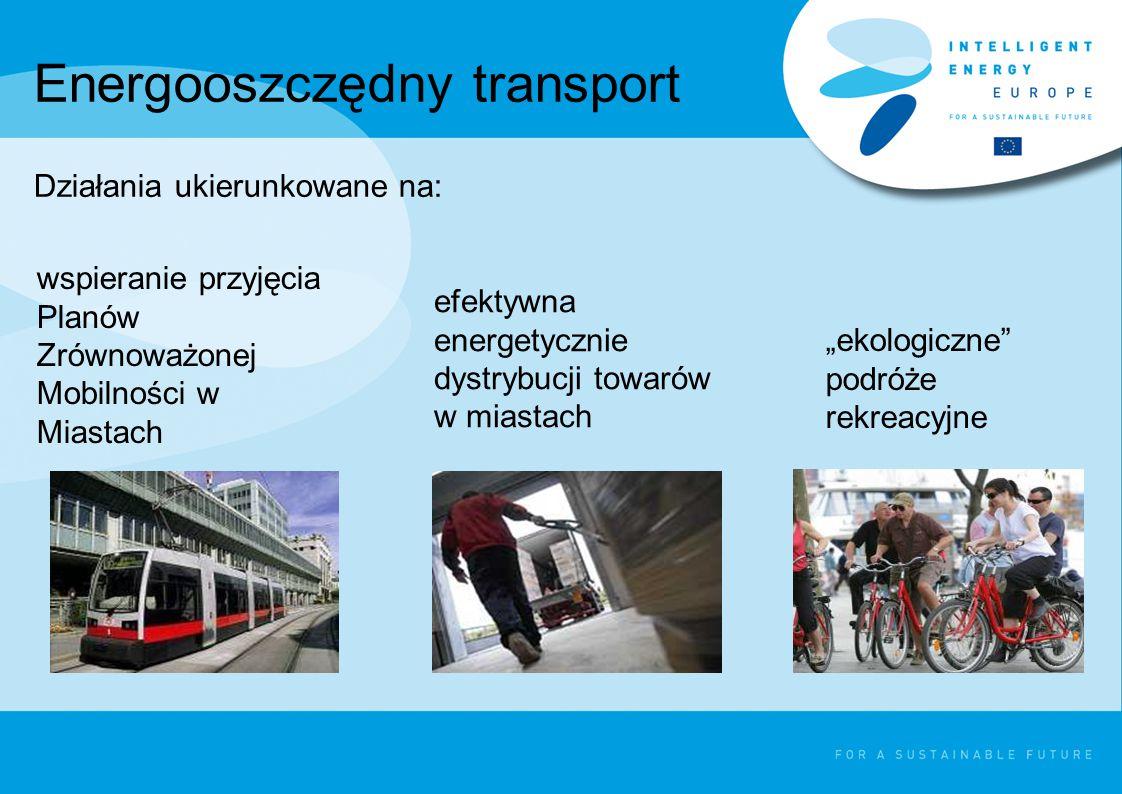"""Energooszczędny transport Działania ukierunkowane na: wspieranie przyjęcia Planów Zrównoważonej Mobilności w Miastach efektywna energetycznie dystrybucji towarów w miastach """"ekologiczne podróże rekreacyjne"""