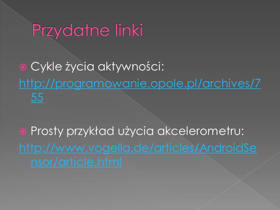  Cykle życia aktywności: http://programowanie.opole.pl/archives/7 55  Prosty przykład użycia akcelerometru: http://www.vogella.de/articles/AndroidSe nsor/article.html