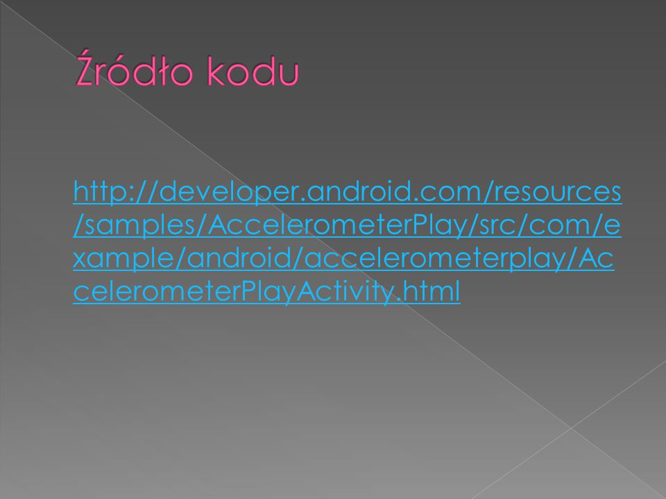 http://developer.android.com/resources /samples/AccelerometerPlay/src/com/e xample/android/accelerometerplay/Ac celerometerPlayActivity.html